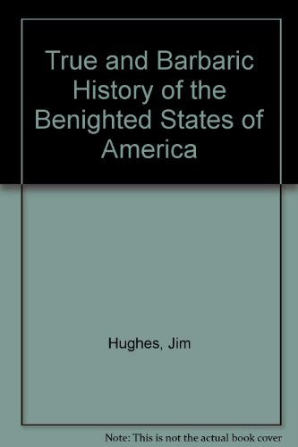 True and Barbaric History of the Benighted States of America PDF