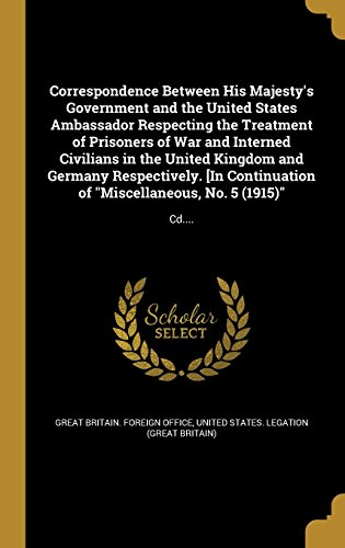Correspondence Between His Majesty's Government and the United States Ambassador Respecting the Treatment of Prisoners of War and Interned Civilians ... of Miscellaneous, No. 5 (1915): CD....