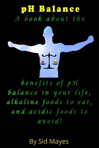 Ph Balance - A Book About The Benefits Of Ph Balance In Your Life, Alkaline Foods To Eat, And Acidic Foods To Avoid!
