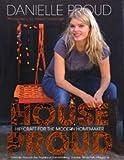 House Proud: Hip Craft for the Modern Homemaker Danielle Proud