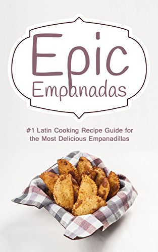 Epic Empanadas: #1 Latin Cooking Recipe Guide for the Most Delicious Empanadillas - A Best Selling Latin, Mexican and Southwestern Cookbook for Empanadas, Pastel and Pate by Jose Empanada
