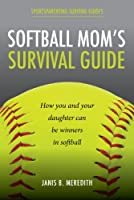 Softball Mom&#39;s Survival Guide: How you and your daughter can be winners in softball (Sportsparenting Survival Guides) [Kindle Edition]