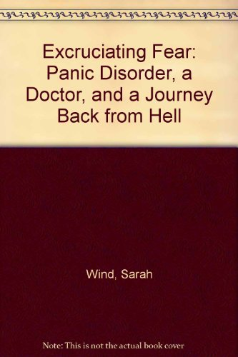 Excruciating Fear: Panic Disorder, a Doctor, and a Journey Back from Hell