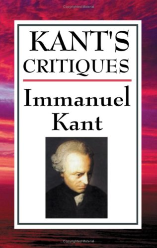 Kant's Critiques: The Critique of Pure Reason, the Critique of Practical Reason, the Critique of Judgement
