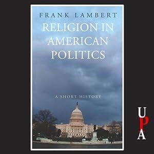 Religion in American Politics: A Short History   [Frank Lambert]