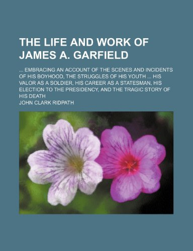 The Life and Work of James A. Garfield; Embracing an Account of the Scenes and Incidents of His Boyhood, the Struggles of His Youth His Valor as a ... Presidency, and the Tragic Story of His Death