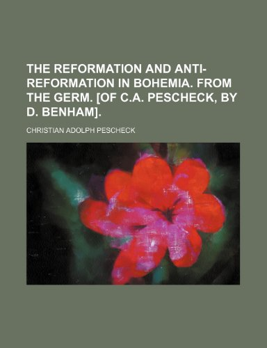 The Reformation and Anti-Reformation in Bohemia. From the Germ. [Of C.a. Pescheck, by D. Benham].
