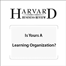 Is Yours a Learning Organization? (Harvard Business Review) Periodical by David A. Garvin, Amy C. Edmondson, Francesca Gino Narrated by Todd Mundt