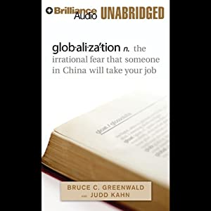globalization: n. the irrational fear that someone in China will take your job | [Bruce C. Greenwald, Judd Kahn]