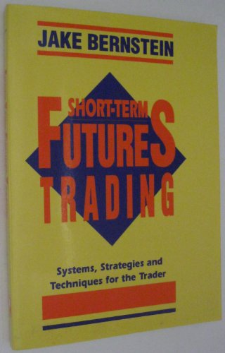 Short-Term Futures Trading: Systems, Strategies and Techniques for the Day-Trader, Bernstein, Jake