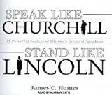Speak Like Churchill, Stand Like Lincoln: 21 Powerful Secrets of Historys Greatest Speakers Speak