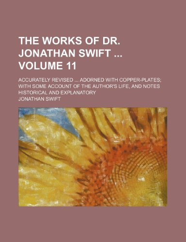 The works of Dr. Jonathan Swift  Volume 11; accurately revised ... adorned with copper-plates; with some account of the author's life, and notes historical and explanatory