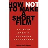 How Not to Make a Short Film: Secrets from a Sundance Programmerby Roberta Marie Munroe