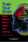 img - for Train Your Brain: How to Maximize Memory Ability in Older Adulthood book / textbook / text book