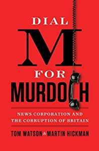 Dial M for Murdoch: s Corporation and the Corruption of Britain by Tom Watson and Martin Hickman