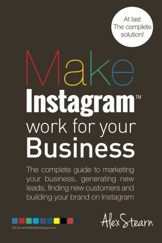 Make Instagram Work for your Business: The complete guide to marketing your business, generating leads, finding new customers and building your brand … Media Work for your Business) (Volume 6)