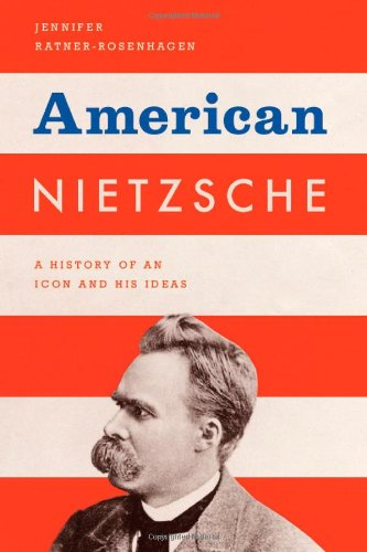 American Nietzsche: A History of an Icon and His Ideas, Jennifer Ratner-Rosenhagen