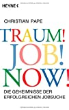Traum! Job! Now!: Die Geheimnisse der erfolgreichen Jobsuche