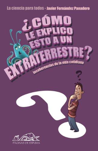 ¿Cómo le explico esto a un extraterrestre?: Incoherencias de la vida cotidiana. La ciencia para todos (Voces / Ensayo)
