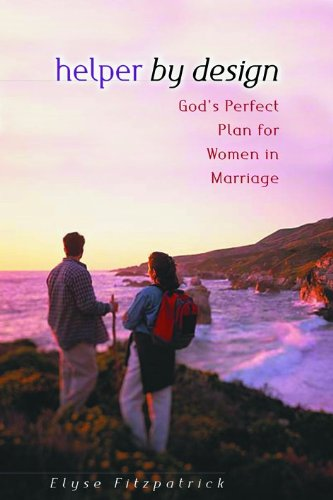 Helper by Design: God's Perfect Plan for Women in Marriage: Elyse M Fitzpatrick: 9780802408693: Amazon.com: Books
