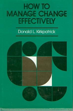 How to Manage Change Effectively: Approaches, Methods, and Case Examples (The Jossey-Bass management series), Donald L. Kirkpatrick