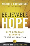 Believable Hope: 5 Essential Elements to Beat Any Addiction (0757317308) by Cartwright, Michael