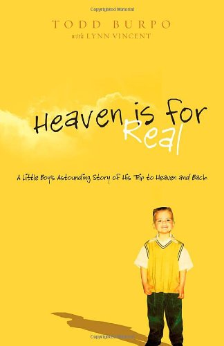 Heaven is for Real: A Little Boy's Astounding Story of His Trip to Heaven and Back, Todd Burpo, Sonja Burpo, Colton Burpo