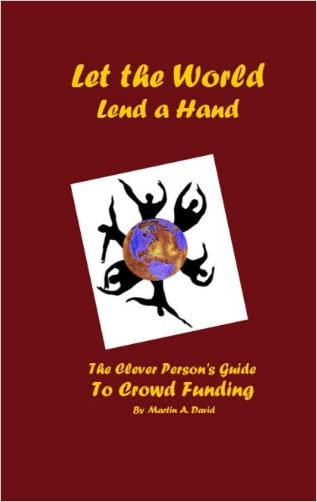 Let the World Lend a Hand--The Clever Person's Guide to Crowd Funding (Clever Person's Guides Book 1)