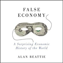 False Economy: A Surprising Economic History of the World (       UNABRIDGED) by Alan Beattie Narrated by Peter Johnson