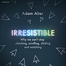 Irresistible: Why We Can't Stop Checking, Scrolling, Clicking and Watching Audiobook by Adam Alter Narrated by Adam Alter