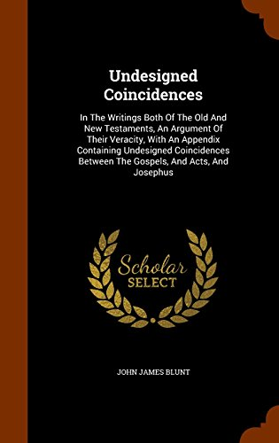 Undesigned Coincidences: In The Writings Both Of The Old And New Testaments, An Argument Of Their Veracity, With An Appendix Containing Undesigned ... Between The Gospels, And Acts, And Josephus