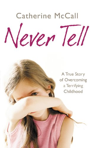 Never Tell: A True Story of Overcoming a Terrifying Childhood