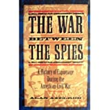 The War Between the Spies: A History of Espionage During the American Civil War
