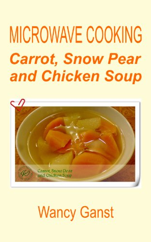 Microwave Cooking: Carrot, Snow Pear And Chicken Soup (Microwave Cooking - Soups Book 2)