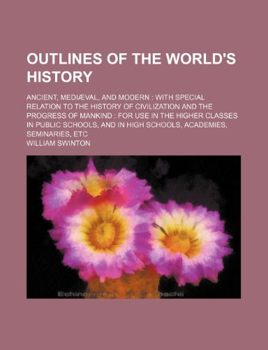 Outlines of the world's history; ancient, mediæval, and modern  with special relation to the history of civilization and the progress of mankind  for ... in high schools, academies, seminaries, etc
