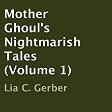 Mother Ghoul's Nightmarish Tales, Volume 1 (       UNABRIDGED) by Lia C. Gerber Narrated by Julie Hoverson