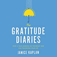 The Gratitude Diaries: How a Year Looking on the Bright Side Can Transform Your Life (       UNABRIDGED) by Janice Kaplan Narrated by Janice Kaplan