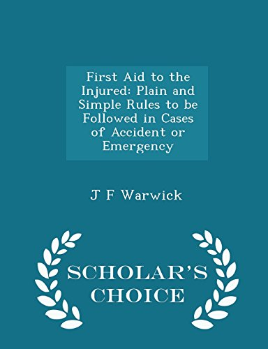 First Aid to the Injured: Plain and Simple Rules to be Followed in Cases of Accident or Emergency - Scholar's Choice Edition
