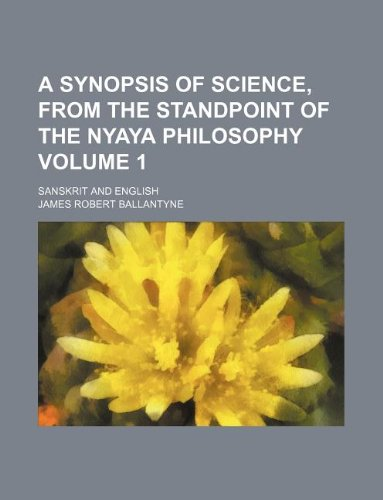 A Synopsis of science, from the standpoint of the Nyaya Philosophy Volume 1; Sanskrit and English