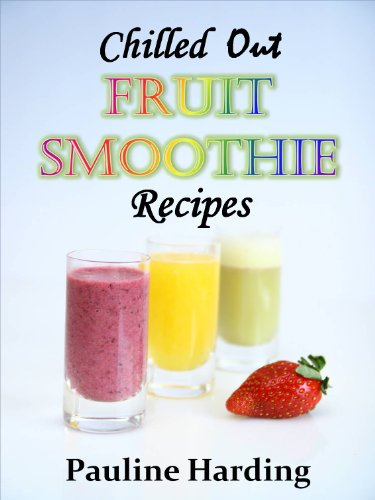 Chilled Out Fruit Smoothie Recipes:  Easy Smoothies for One or Two by Pauline Harding