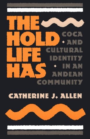 The Hold Life Has: Coca and Cultural Identity in an Andean Community (Smithsonian Series in Ethnographic Inquiry, No 12), Catherine J. Allen