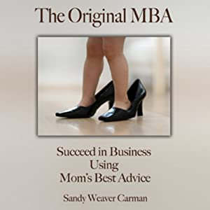 The Original MBA: Succeed in Business Using Mom's Best Advice | [Sandy Weaver Carman]