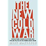 The New Cold War: Revolutions, Rigged Elections and Pipeline Politics in the Former Soviet Unionby Mark Mackinnon