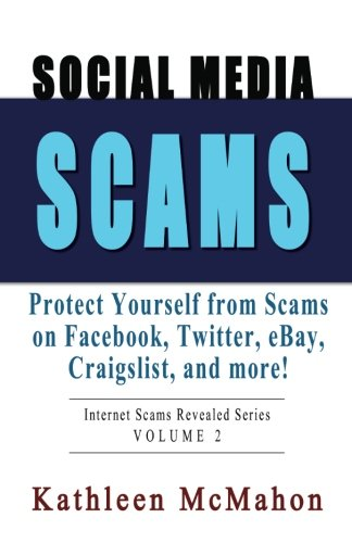 Social Media Scams: Protect Yourself on Facebook, Twitter, eBay & More (Internet Scams Revealed) (Volume 2)