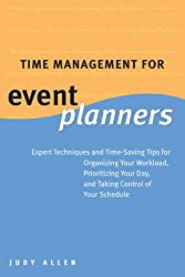 Time Management for Event Planners- Expert Techniques and Time-Saving Tips for Organizing Your Workload, Prioritizing Your Day, and Taking Control of Your Schedule