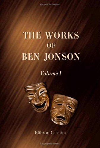 The Works of Ben Jonson: Volume 1. Memoirs of Jonson, c.. Every Man in his Humour