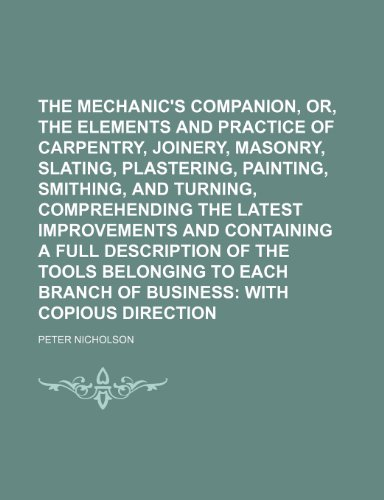 The Mechanic's Companion, Or, the Elements and Practice of Carpentry, Joinery, Bricklaying, Masonry, Slating, Plastering, Painting, Smithing, and ... a Full Description of the Tools Belonging To;