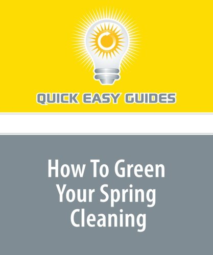 How To Green Your Spring Cleaning: Avoid the Use of Toxic Chemicals For a Safe, Clean Home
