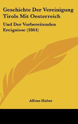 Geschichte Der Vereinigung Tirols Mit Oesterreich: Und Der Vorbereitenden Ereignisse (1864)
