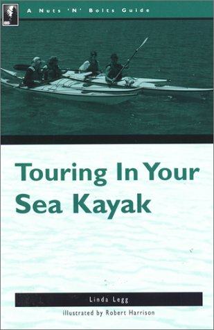 The Nuts 'N' Bolts Guide to Touring in Your Sea Kayak (Nuts N Bolts Guide), Legg,Linda